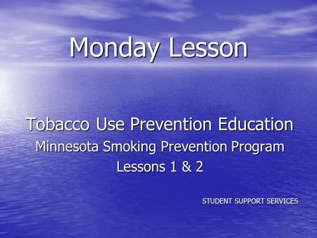 Monday Lesson Tobacco Use Prevention Education Minnesota Smoking Prevention Program Lessons 1 & 2 STUDENT SUPPORT SERVICES.