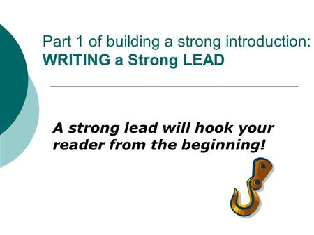 Part 1 of building a strong introduction: WRITING a Strong LEAD A strong lead will hook your reader from the beginning!