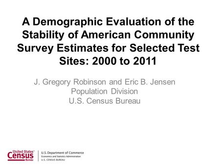 A Demographic Evaluation of the Stability of American Community Survey Estimates for Selected Test Sites: 2000 to 2011 J. Gregory Robinson and Eric B.