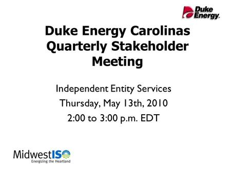 Duke Energy Carolinas Quarterly Stakeholder Meeting Independent Entity Services Thursday, May 13th, 2010 2:00 to 3:00 p.m. EDT.