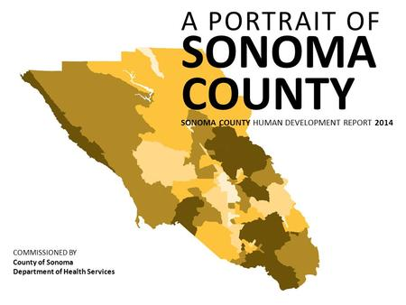 A PORTRAIT OF SONOMA COUNTY SONOMA COUNTY HUMAN DEVELOPMENT REPORT 2014 COMMISSIONED BY County of Sonoma Department of Health Services.
