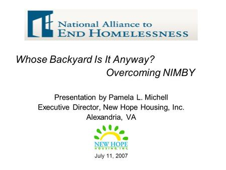Whose Backyard Is It Anyway? Overcoming NIMBY Presentation by Pamela L. Michell Executive Director, New Hope Housing, Inc. Alexandria, VA July 11, 2007.