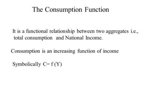 It is a functional relationship between two aggregates i.e., total consumption and National Income. Consumption is an increasing function of income Symbolically.