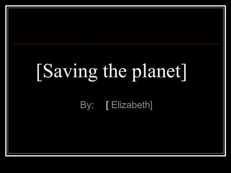 [Saving the planet] By: [ Elizabeth]. What is Global Warming? Global warming is the heating up of the earth.