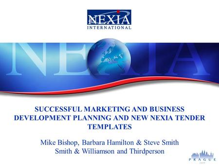 SUCCESSFUL MARKETING AND BUSINESS DEVELOPMENT PLANNING AND NEW NEXIA TENDER TEMPLATES Mike Bishop, Barbara Hamilton & Steve Smith Smith & Williamson and.