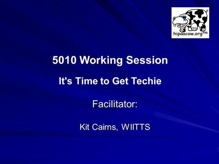 Facilitator: Kit Cairns, WIITTS 5010 Working Session It's Time to Get Techie.