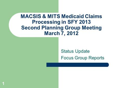MACSIS & MITS Medicaid Claims Processing in SFY 2013 Second Planning Group Meeting March 7, 2012 Status Update Focus Group Reports 1.