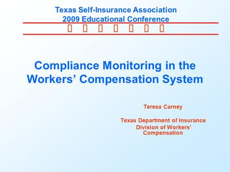  Texas Self-Insurance Association 2009 Educational Conference Compliance Monitoring in the Workers' Compensation System Teresa Carney Texas.