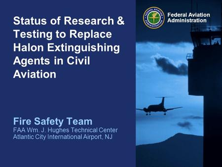 Federal Aviation Administration Status of Research & Testing to Replace Halon Extinguishing Agents in Civil Aviation Fire Safety Team FAA Wm. J. Hughes.