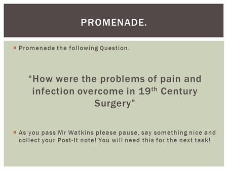 " Promenade the following Question. ""How were the problems of pain and infection overcome in 19 th Century Surgery""  As you pass Mr Watkins please pause,"
