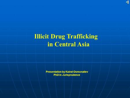 Illicit Drug Trafficking in Central Asia Presentation by Kairat Osmonaliev PhD in Jurisprudence.