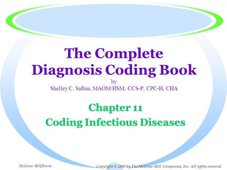 The Complete Diagnosis Coding Book by Shelley C. Safian, MAOM/HSM, CCS-P, CPC-H, CHA Chapter 11 Coding Infectious Diseases Copyright © 2009 by The McGraw-Hill.