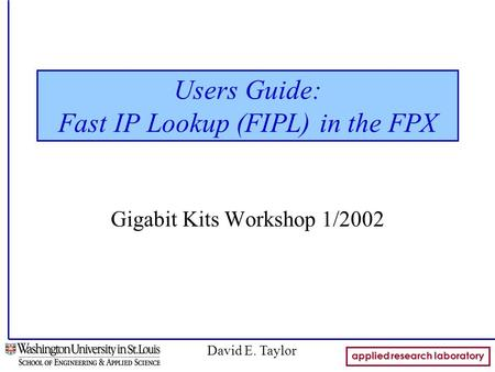 Applied research laboratory David E. Taylor Users Guide: Fast IP Lookup (FIPL) in the FPX Gigabit Kits Workshop 1/2002.
