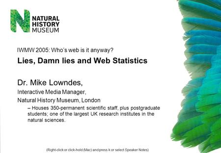 Dr. Mike Lowndes, Interactive Media Manager, Natural History Museum, London – Houses 350-permanent scientific staff, plus postgraduate students; one of.