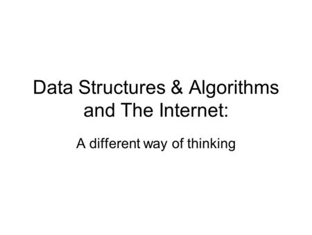 Data Structures & Algorithms and The Internet: A different way of thinking.