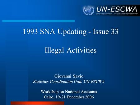 1993 SNA Updating - Issue 33 Illegal Activities Giovanni Savio Statistics Coordination Unit, UN-ESCWA Workshop on National Accounts Cairo, 19-21 December.