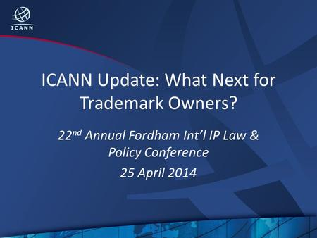 ICANN Update: What Next for Trademark Owners? 22 nd Annual Fordham Int'l IP Law & Policy Conference 25 April 2014.