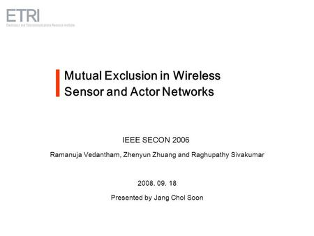 Mutual Exclusion in Wireless Sensor and Actor Networks IEEE SECON 2006 Ramanuja Vedantham, Zhenyun Zhuang and Raghupathy Sivakumar 2008. 09. 18 Presented.