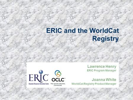 ERIC and the WorldCat Registry Lawrence Henry ERIC Program Manager Joanna White WorldCat Registry Product Manager.