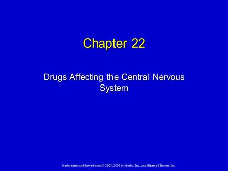 Mosby items and derived items © 2008, 2002 by Mosby, Inc., an affiliate of Elsevier Inc. Chapter 22 Drugs Affecting the Central Nervous System.
