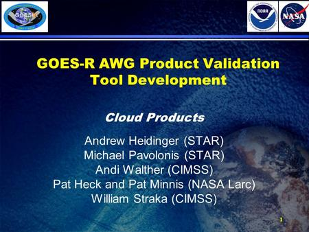 1 GOES-R AWG Product Validation Tool Development Cloud Products Andrew Heidinger (STAR) Michael Pavolonis (STAR) Andi Walther (CIMSS) Pat Heck and Pat.