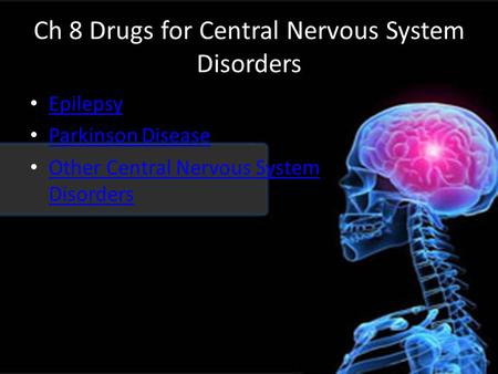 Ch 8 Drugs for Central Nervous System Disorders Epilepsy Parkinson Disease Other Central Nervous System Disorders Other Central Nervous System Disorders.