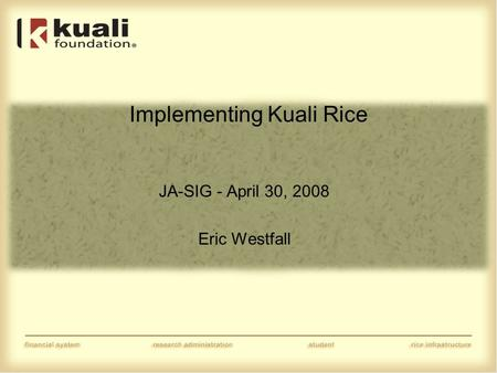 Implementing Kuali Rice JA-SIG - April 30, 2008 Eric Westfall.