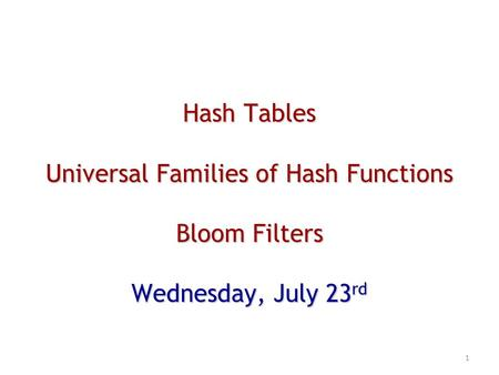 Hash Tables Universal Families of Hash Functions Bloom Filters Wednesday, July 23 rd 1.