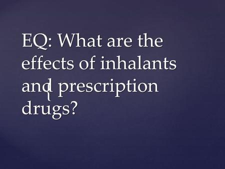 { EQ: What are the effects of inhalants and prescription drugs?