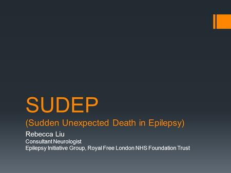 SUDEP (Sudden Unexpected Death in Epilepsy) Rebecca Liu Consultant Neurologist Epilepsy Initiative Group, Royal Free London NHS Foundation Trust.