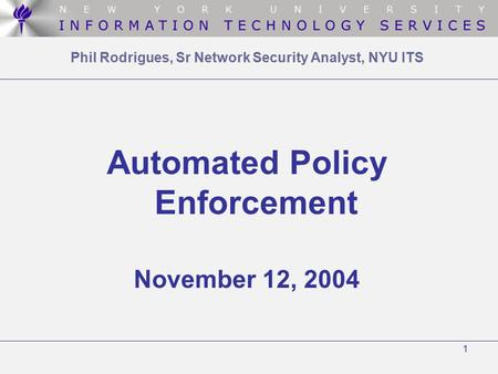 1 Phil Rodrigues, Sr Network Security Analyst, NYU ITS Automated Policy Enforcement November 12, 2004.