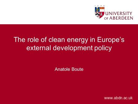Www.abdn.ac.uk The role of clean energy in Europe's external development policy Anatole Boute.