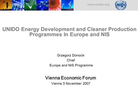 Www.unido.org UNIDO Energy Development and Cleaner Production Programmes In Europe and NIS Grzegorz Donocik Chief Europe and NIS Programme Vienna Economic.