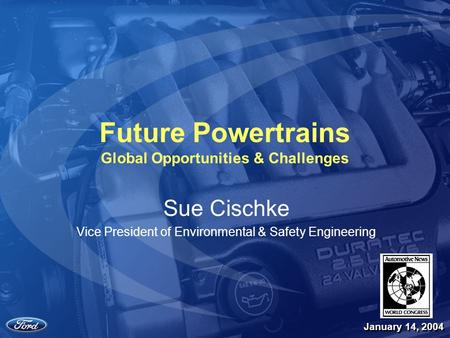 1 Future Powertrains Global Opportunities & Challenges Sue Cischke Vice President of Environmental & Safety Engineering January 14, 2004.