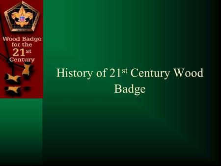 History of 21 st Century Wood Badge. The 21 st Century Wood Badge Course – Why? 1948 1972 2007 In 1948 the First American Wood Badge Course was held at.