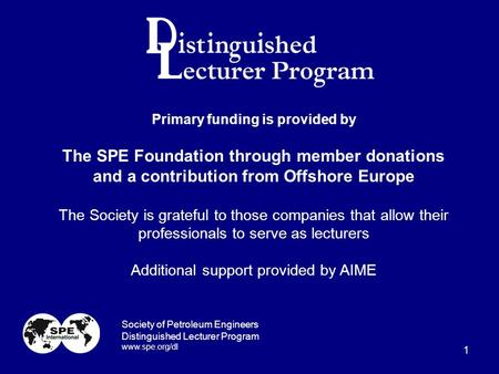 1 Primary funding is provided by The SPE Foundation through member donations and a contribution from Offshore Europe The Society is grateful to those companies.