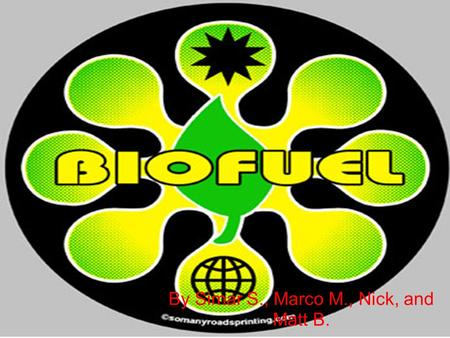 By Simar S., Marco M., Nick, and Matt B.. The History of BIOFUEL One of the first inventors to convince people to use a biofuel called ethanol was a German.
