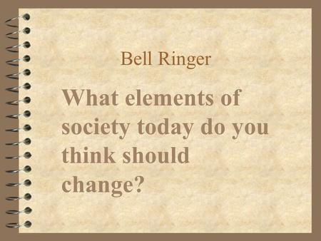 Bell Ringer What elements of society today do you think should change?