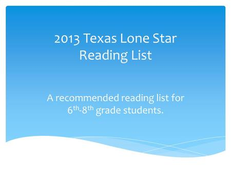 2013 Texas Lone Star Reading List A recommended reading list for 6 th -8 th grade students.