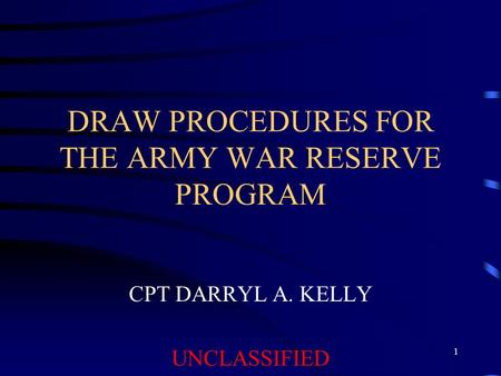 1 DRAW PROCEDURES FOR THE ARMY WAR RESERVE PROGRAM CPT DARRYL A. KELLY UNCLASSIFIED.