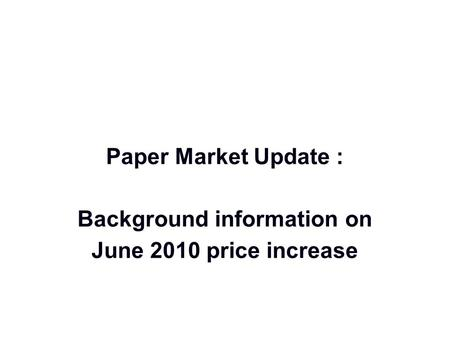 Paper Market Update : Background information on June 2010 price increase.