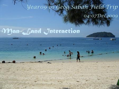 Year09-10 Geog Sabah Field Trip 04-07Dec2009 Man-Land Interaction.