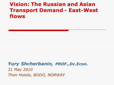 Vision: The Russian and Asian Transport Demand - East-West flows Yury Shcherbanin, PROF.,Dc.Econ. 31 May 2010 Thon Hotels, BODO, NORWAY.