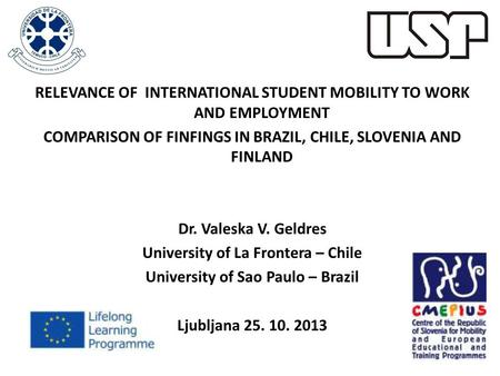 RELEVANCE OF INTERNATIONAL STUDENT MOBILITY TO WORK AND EMPLOYMENT COMPARISON OF FINFINGS IN BRAZIL, CHILE, SLOVENIA AND FINLAND Dr. Valeska V. Geldres.