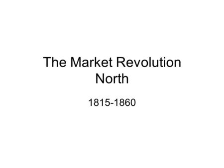 The Market Revolution North 1815-1860. Study Guide: Identifications Transportation, Market & Industrial Revolutions Putting Out system Immigration and.