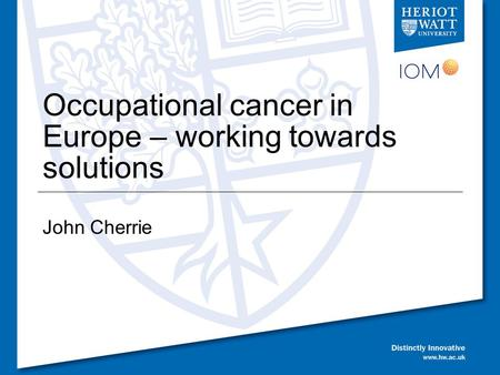Occupational cancer in Europe – working towards solutions John Cherrie.