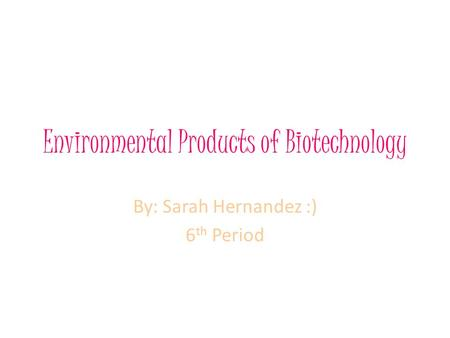Environmental Products of Biotechnology By: Sarah Hernandez :) 6 th Period.