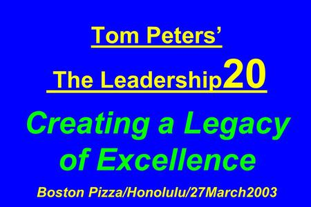 Tom Peters' The Leadership 20 Creating a Legacy of Excellence Boston Pizza/Honolulu/27March2003.