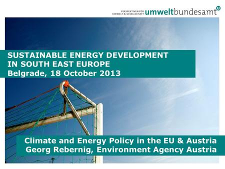 SUSTAINABLE ENERGY DEVELOPMENT IN SOUTH EAST EUROPE Belgrade, 18 October 2013 Climate and Energy Policy in the EU & Austria Georg Rebernig, Environment.