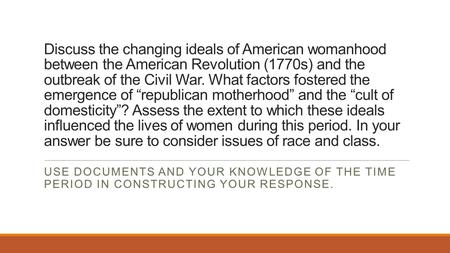 Discuss the changing ideals of American womanhood between the American Revolution (1770s) and the outbreak of the Civil War. What factors fostered the.